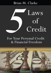 5 Laws of Credit - For Your Personal Credit and Financial Freedom ebook by Brian M. Clarke