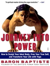 Journey Into Power - How to Sculpt Your Ideal Body, Free Your True Self, and Transform Your Life with Yoga ebook by Baron Baptiste
