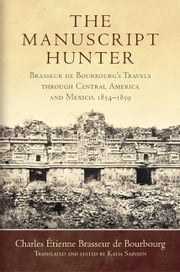 The Manuscript Hunter - Brasseur de Bourbourg's Travels through Central America and Mexico, 1854–1859 ebook by Charles Étienne Brasseur de Bourbourg, Katia Sainson