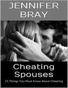 Cheating Spouses: 25 Things You Must Know About Cheating ebook by Jennifer Bray
