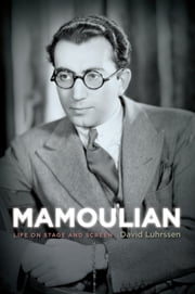 Mamoulian - Life on Stage and Screen ebook by David Luhrssen
