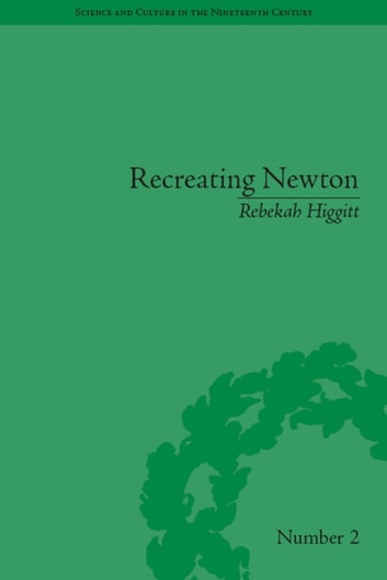 Recreating Newton - Newtonian Biography and the Making of Nineteenth-Century History of Science ebook by Rebekah Higgitt