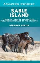 Sable Island - Tales of Tragedy and Survival from the Graveyard of the Atlantic ebook by Johanna Bertin