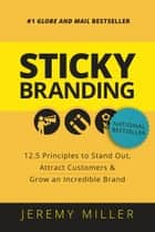 Sticky Branding - 12.5 Principles to Stand Out, Attract Customers, and Grow an Incredible Brand ebook by Jeremy Miller