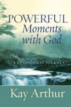 Powerful Moments with God - A Devotional Journey ebook by Kay Arthur