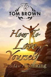 How to Love Yourself - Self-Esteem: Positive Thinking, Motivate Yourself - Positive Thinking Book ebook by Tom Brown