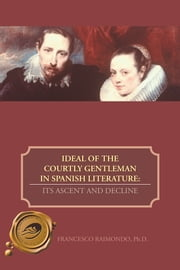 IDEAL OF THE COURTLY GENTLEMAN IN SPANISH LITERATURE: - ITS ASCENT AND DECLINE ebook by FRANCESCO RAIMONDO, Ph.D.