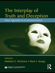 The Interplay of Truth and Deception: New Agendas in Theory and Research - New Agendas in Theory and Research ebook by Matthew S. McGlone,Mark L. Knapp