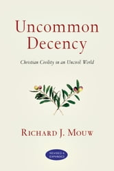 Uncommon Decency: Christian Civility in an Uncivil World - Christian Civility in an Uncivil World ebook by Richard J. Mouw