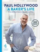 A Baker's Life - 100 fantastic recipes, from childhood bakes to five-star excellence ebook by Paul Hollywood