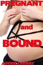 Pregnant and Bound ebook by Astrid Cherry