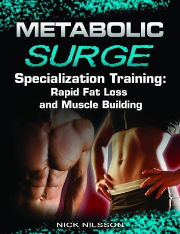 Metabolic Surge Specialization Training: Rapid Fat Loss and Muscle Building ebook by Nick Nilsson