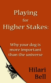 Playing for Higher Stakes: Why your dog is more important than the universe ebook by Hilari Bell