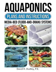 Aquaponics Plans and Instructions - Media-Bed (Flood-and-Drain) Systems ebook by P.E. David H. Dudley