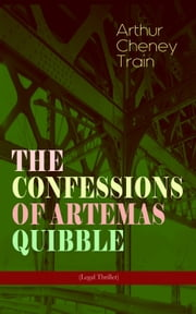 THE CONFESSIONS OF ARTEMAS QUIBBLE (Legal Thriller) - Ingenuous and Unvarnished History of a Practitioner in New York Criminal Courts ebook by Arthur Cheney Train