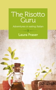 The Risotto Guru - Adventures in eating Italian ebook by Laura Fraser