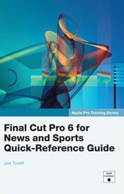 Apple Pro Training Series: Final Cut Pro 6 for News and Sports Quick-Reference Guide ebook by Torelli, Joe
