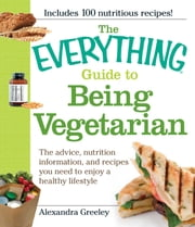 The Everything Guide to Being Vegetarian - The advice, nutrition information, and recipes you need to enjoy a healthy lifestyle ebook by Alexandra Greeley