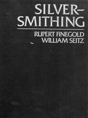 Silversmithing ebook by Rupert Finegold,William Seitz