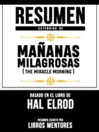 Resumen Extendido De Mañanas Milagrosas (The Miracle Morning) - Basado En El Libro De Hal Elrod ebook by