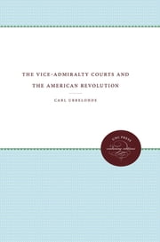 The Vice-Admiralty Courts and the American Revolution ebook by Carl Ubbelohde
