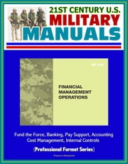 21st Century U.S. Military Manuals: Financial Management Operations (FM 1-06) - Fund the Force, Banking, Pay Support, Accounting, Cost Management, Internal Controls (Professional Format Series) ebook by Progressive Management