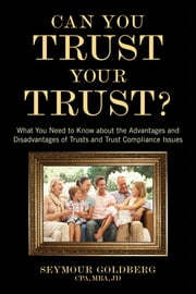Can You Trust Your Trust? - What You Need to Know about the Advantages and Disadvantages of Trusts and Trust Compliance Issues ebook by Seymour Goldberg