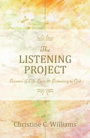 The Listening Project - Lessons of Life, Love, & Listening to God ebook by Christine C. Williams