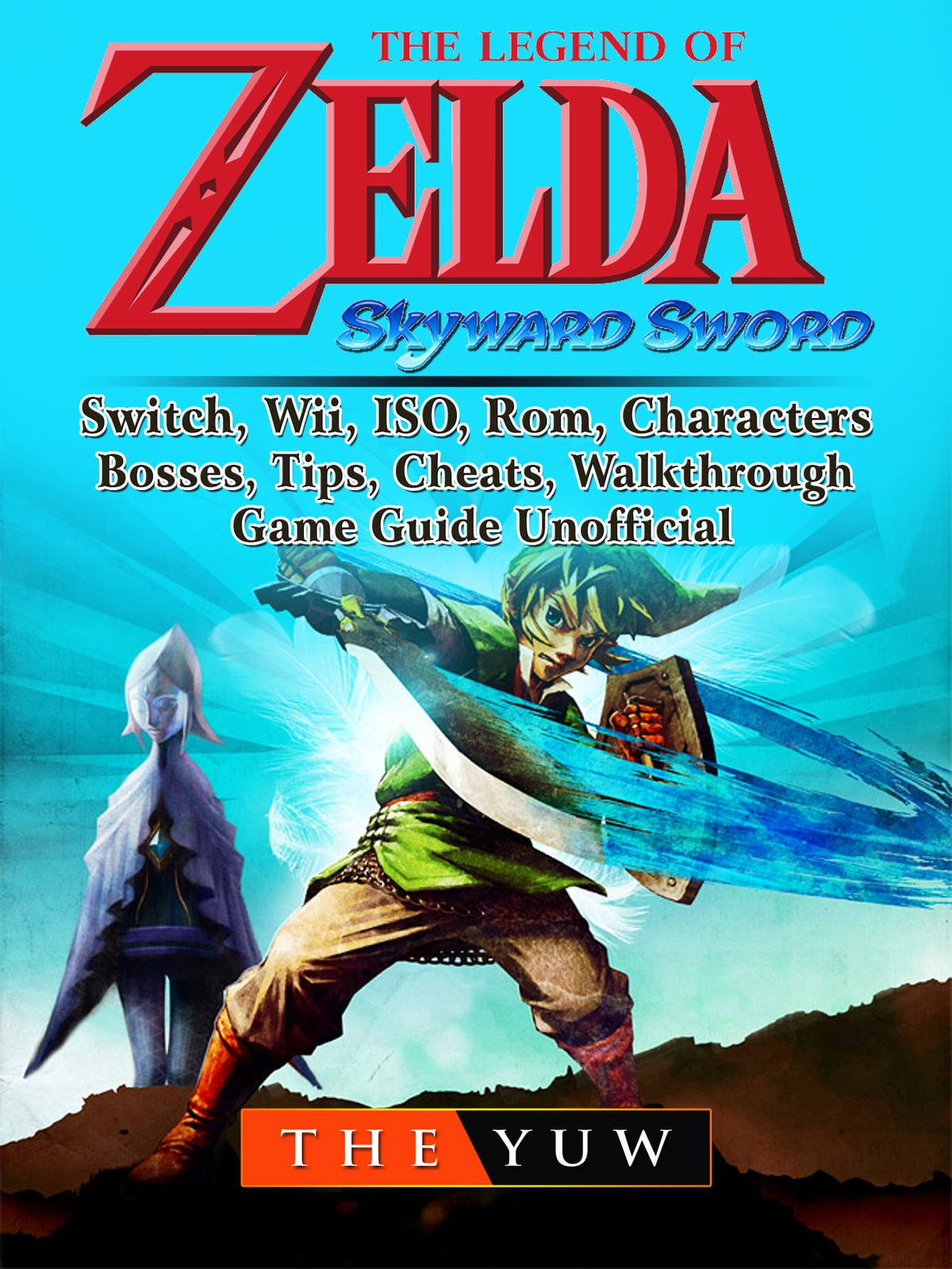 The Legend of Zelda Skyward Sword, Switch, Wii, ISO, Rom, Characters,  Bosses, Tips, Cheats, Walkthrough, Game Guide Unofficial ebook by The Yuw -