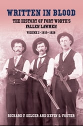 Written in Blood Vol. 2 - The History of Fort Worth's Fallen Lawmen, 1910-1928 ebook by Richard F. Selcer, Kevin S. Foster