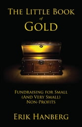 The Little Book of Gold: Fundraising for Small (and Very Small) Nonprofits ebook by Erik Hanberg