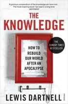 The Knowledge - How to Rebuild our World from Scratch ebook by Lewis Dartnell