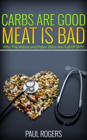 Carbs Are Good, Meat Is Bad: Why The Atkins And Paleo Diets Are Full Of Sh*t ebook by Paul Rogers