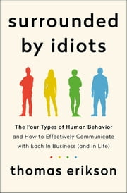 Surrounded by Idiots - The Four Types of Human Behavior and How to Effectively Communicate with Each in Business (and in Life) 電子書 by Thomas Erikson