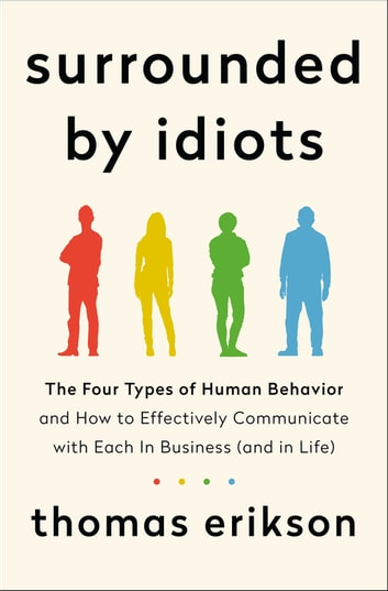 Surrounded by Idiots - The Four Types of Human Behavior and How to Effectively Communicate with Each in Business (and in Life) ebook by Thomas Erikson