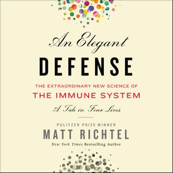 An Elegant Defense - The Extraordinary New Science of the Immune System: A Tale in Four Lives audiobook by Matt Richtel