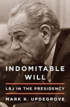 Indomitable Will - LBJ in the Presidency ebook by Mark Updegrove