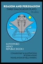 Reason and Persuasion - Three Dialogues By Plato: Euthyphro, Meno, Republic Book I, 4th edition ebook by John Holbo, Belle Waring