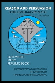 Reason and Persuasion - Three Dialogues By Plato: Euthyphro, Meno, Republic Book I, 4th edition ebook by John Holbo,Belle Waring