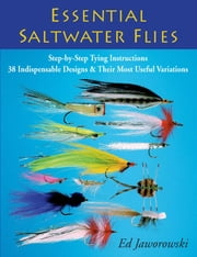 Essential Saltwater Flies - Step-by-Step Tying Instructions; 38 Indispensable Designs & Their Most Useful Variations ebook by Ed Jaworowski