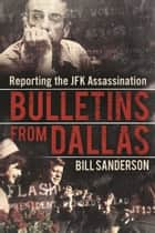 Bulletins from Dallas - Reporting the JFK Assassination ebook by Bill Sanderson