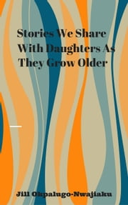 Stories We Share With Daughters As They Grow Older ebook by Jill Okpalugo-Nwajiaku