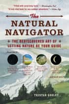 The Natural Navigator - The Rediscovered Art of Letting Nature Be Your Guide ebook by Tristan Gooley