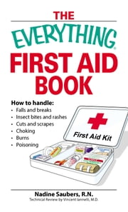 The Everything First Aid Book - How to handle: Falls and breaks Choking Cuts and scrapes Insect bites and rashes Burns Poisoning …and when to call 911 ebook by John Drehobl