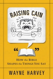 Raising Cain - How the Bible Shapes the Things You Say ebook by Wayne Harvey