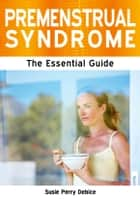 Premenstrual Syndrome: The Essential Guide ebook by Susie Perry Debice