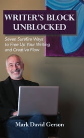 Writer's Block Unblocked - Seven Surefire Ways to Free Up Your Writing and Creative Flow ebook by Mark David Gerson
