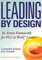 Leading by Design ebook by Cassandra Erkens,Eric Twadell