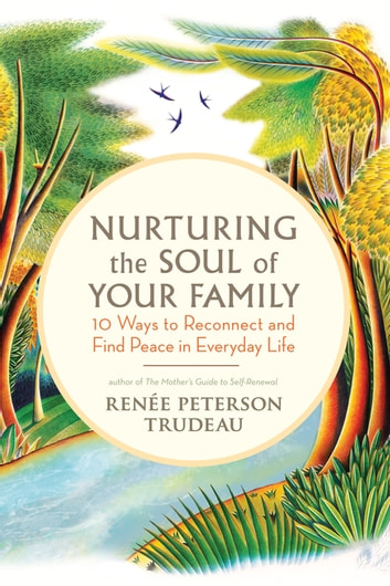 Nurturing the Soul of Your Family - 10 Ways to Reconnect and Find Peace in Everyday Life ebook by Renée Peterson Trudeau