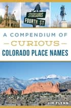 Compendium of Curious Colorado Place Names, A ebook by Jim Flynn